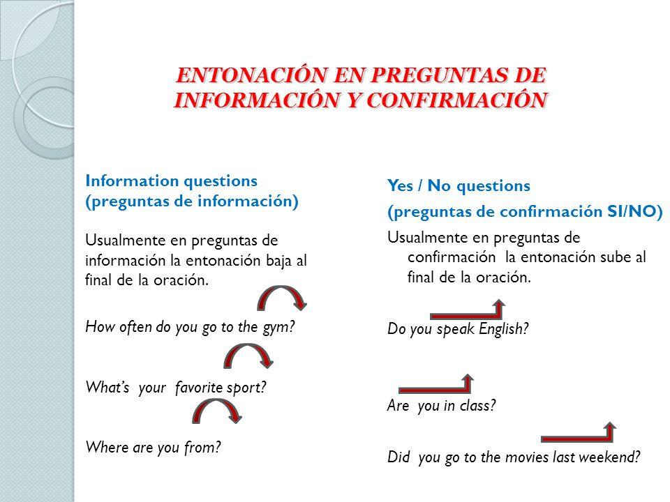ENTONACIÓN EN PREGUNTAS DE INFORMACIÓN Y CONFIRMACIÓN Yes / No questions (preguntas de confirmación SI/NO) Usualmente en preguntas de confirmación la entonación sube al final de la oración.