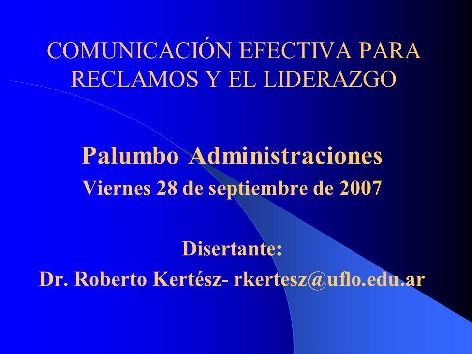 COMUNICACIÓN EFECTIVA PARA RECLAMOS Y EL LIDERAZGO Palumbo Administraciones Viernes 28 de septiembre de 2007 Disertante: Dr. Roberto Kertész- rkertesz