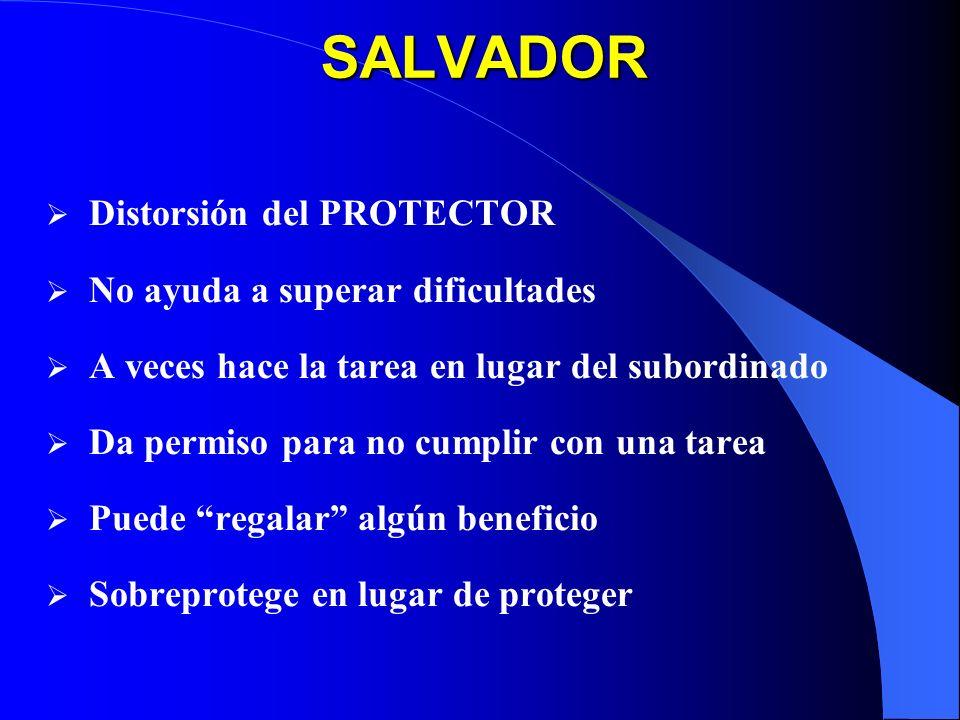 SALVADOR Distorsión del PROTECTOR No ayuda a superar dificultades A veces hace la tarea en lugar del subordinado Da permiso para no cumplir con una tarea Puede regalar algún beneficio Sobreprotege en lugar de proteger