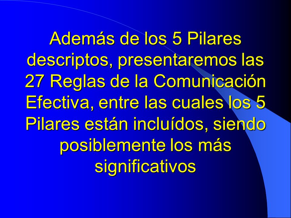 Además de los 5 Pilares descriptos, presentaremos las 27 Reglas de la Comunicación Efectiva, entre las cuales los 5 Pilares están incluídos, siendo po