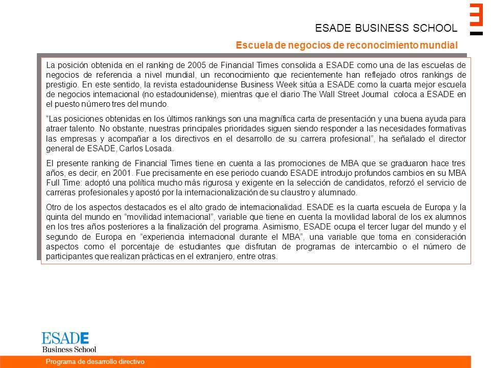 ESADE BUSINESS SCHOOL Escuela de negocios de reconocimiento mundial La posición obtenida en el ranking de 2005 de Financial Times consolida a ESADE como una de las escuelas de negocios de referencia a nivel mundial, un reconocimiento que recientemente han reflejado otros rankings de prestigio.