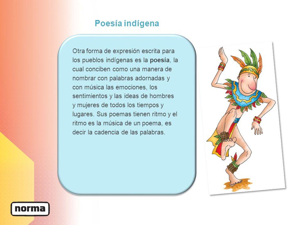 Poesía indígena Otra forma de expresión escrita para los pueblos indígenas es la poesía, la cual conciben como una manera de nombrar con palabras adornadas y con música las emociones, los sentimientos y las ideas de hombres y mujeres de todos los tiempos y lugares.