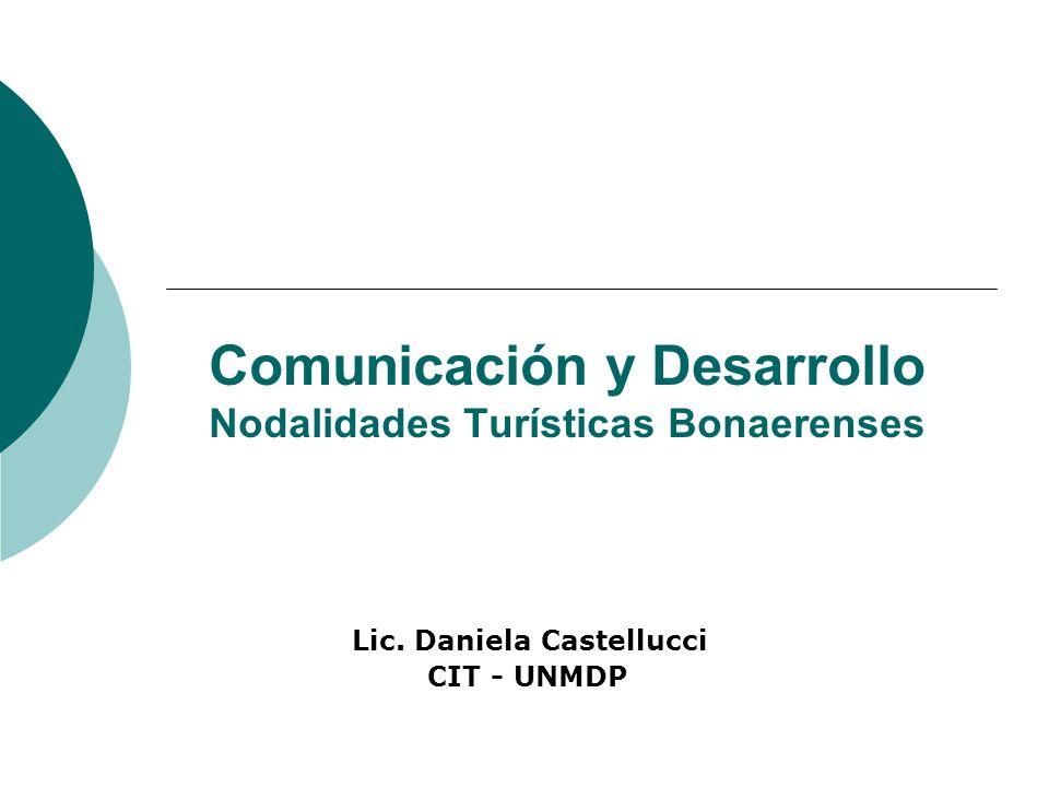 Comunicación y Desarrollo Nodalidades Turísticas Bonaerenses Lic. Daniela Castellucci CIT - UNMDP