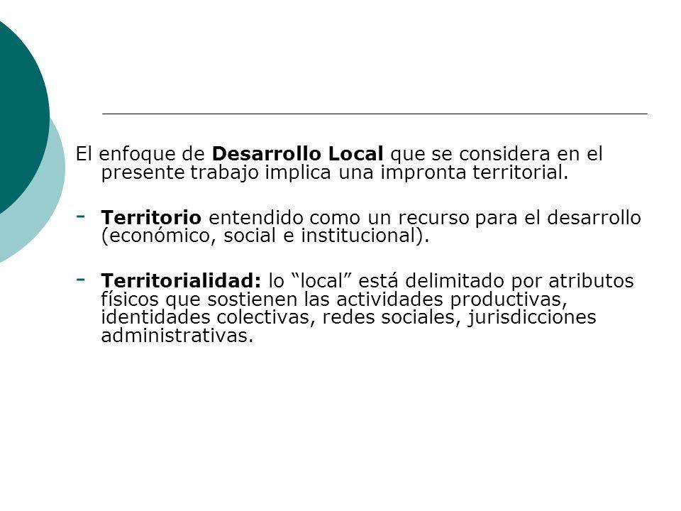 El enfoque de Desarrollo Local que se considera en el presente trabajo implica una impronta territorial. - Territorio entendido como un recurso para e