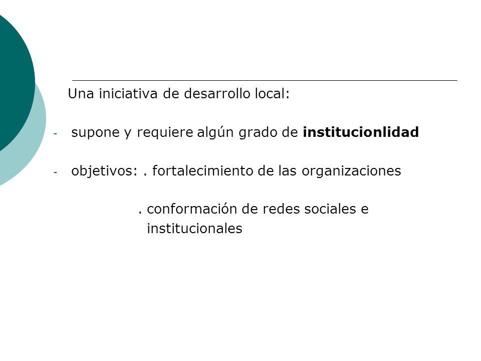 Una iniciativa de desarrollo local: - supone y requiere algún grado de institucionlidad - objetivos:. fortalecimiento de las organizaciones. conformac