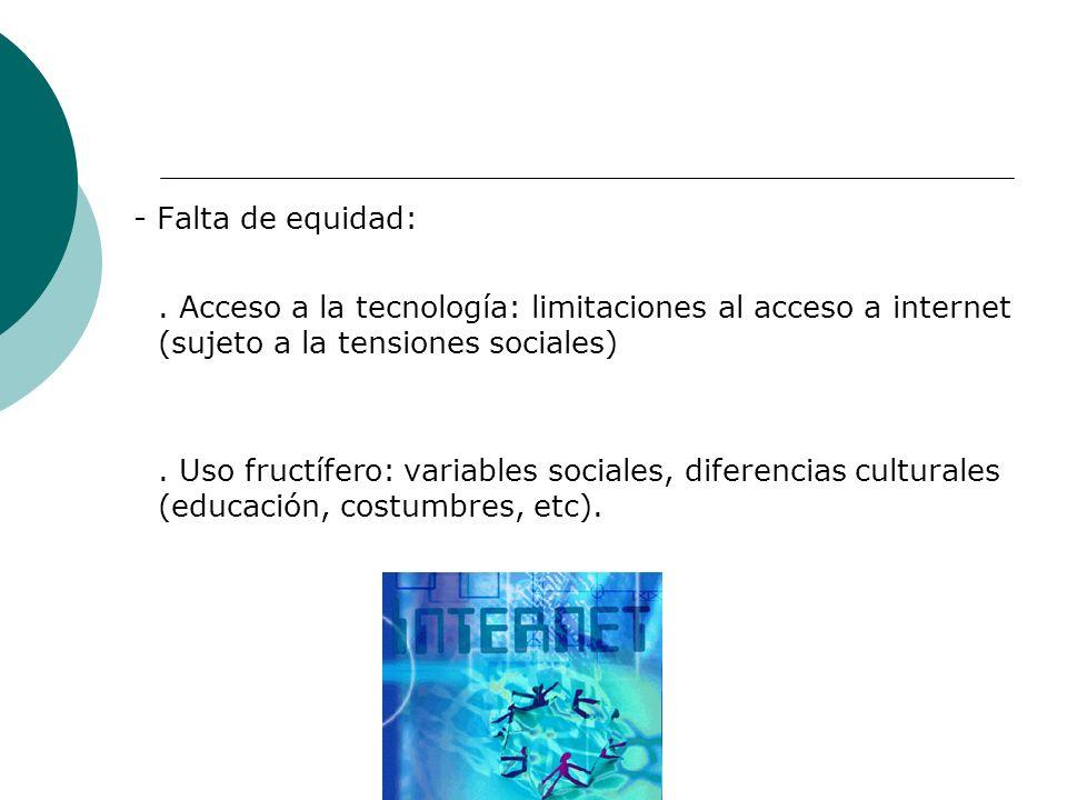 - Falta de equidad:. Acceso a la tecnología: limitaciones al acceso a internet (sujeto a la tensiones sociales). Uso fructífero: variables sociales, d