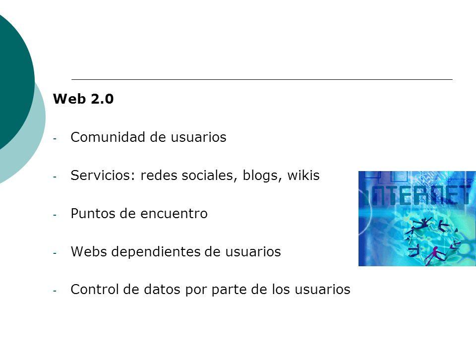 Web 2.0 - Comunidad de usuarios - Servicios: redes sociales, blogs, wikis - Puntos de encuentro - Webs dependientes de usuarios - Control de datos por