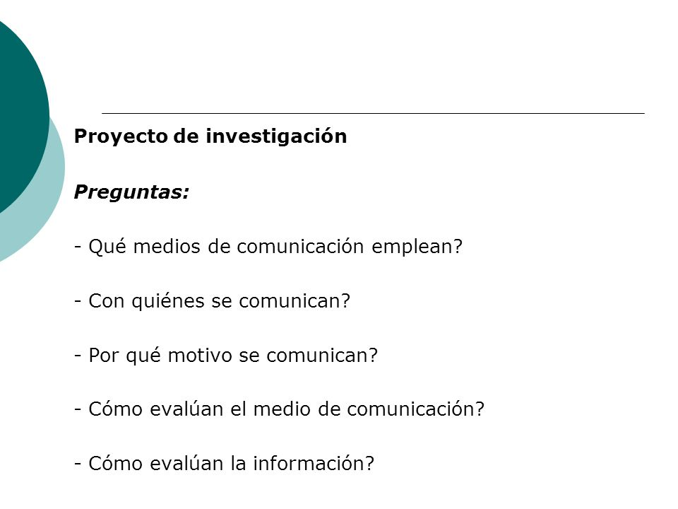 Proyecto de investigación Preguntas: - Qué medios de comunicación emplean? - Con quiénes se comunican? - Por qué motivo se comunican? - Cómo evalúan e