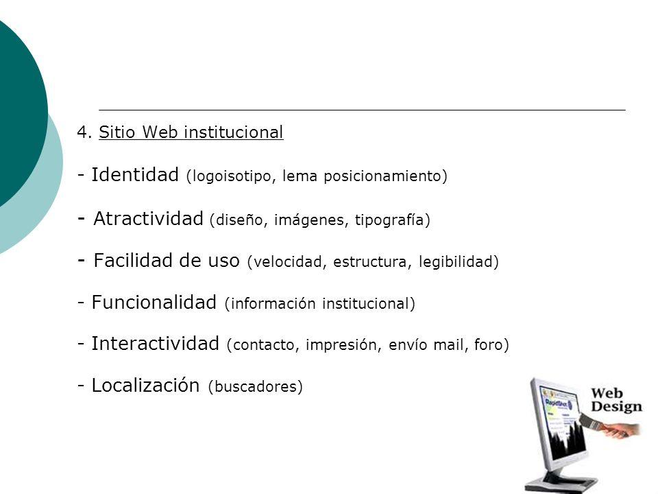 4. Sitio Web institucional - Identidad (logoisotipo, lema posicionamiento) - Atractividad (diseño, imágenes, tipografía) - Facilidad de uso (velocidad