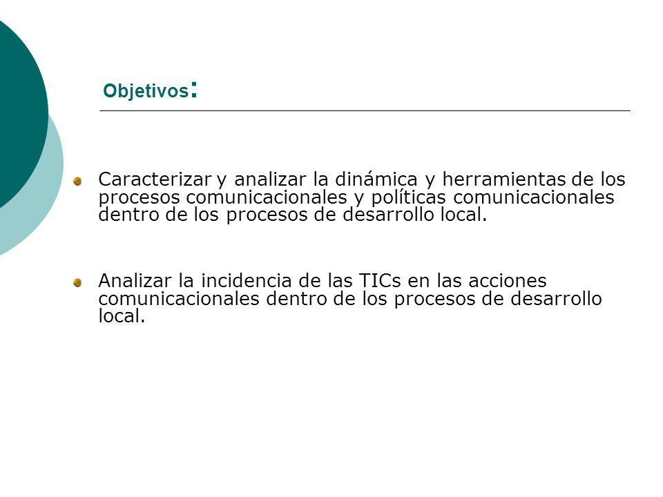 Objetivos : Caracterizar y analizar la dinámica y herramientas de los procesos comunicacionales y políticas comunicacionales dentro de los procesos de