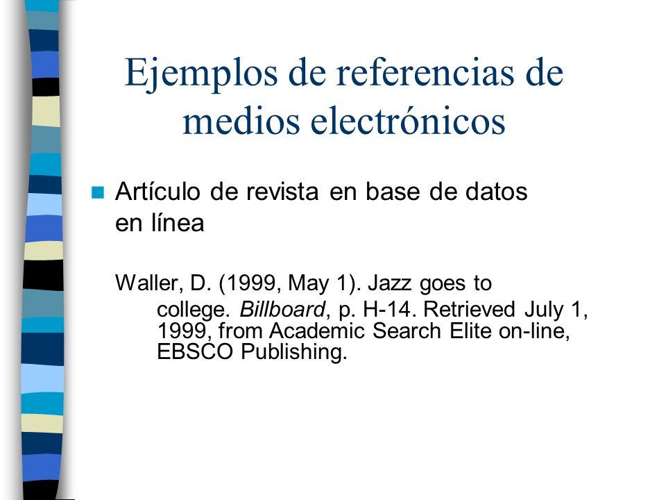 Ejemplos de referencias de medios electrónicos Artículo de revista en base de datos en línea Waller, D. (1999, May 1). Jazz goes to college. Billboard