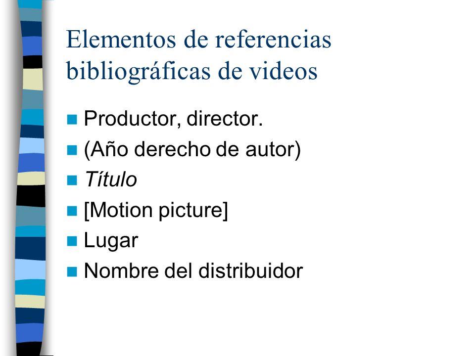 Elementos de referencias bibliográficas de videos Productor, director. (Año derecho de autor) Título [Motion picture] Lugar Nombre del distribuidor