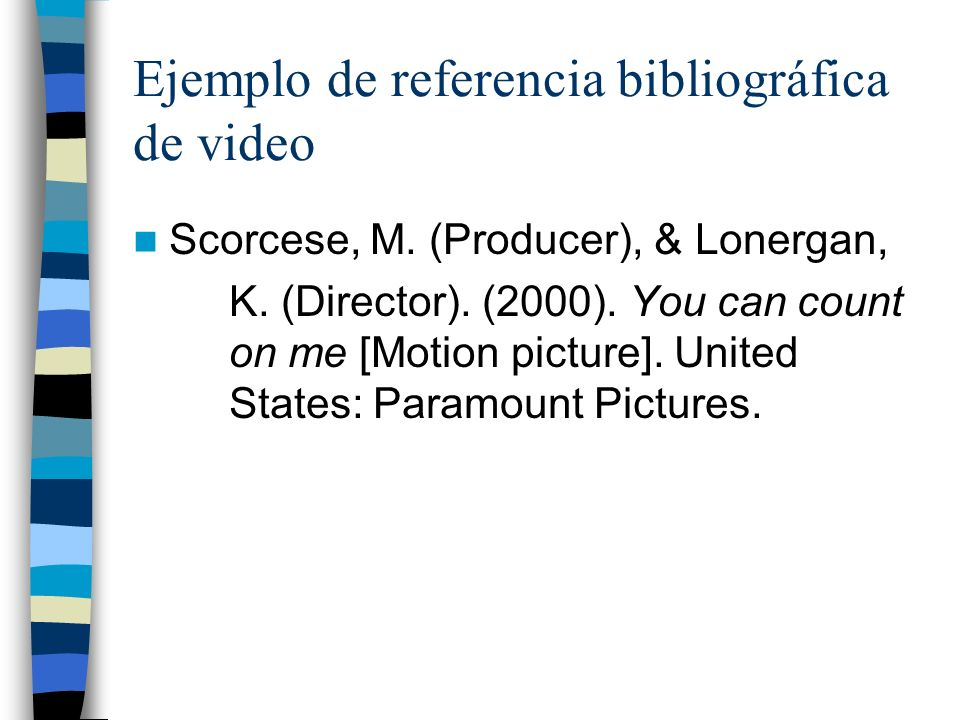 Ejemplo de referencia bibliográfica de video Scorcese, M. (Producer), & Lonergan, K. (Director). (2000). You can count on me [Motion picture]. United