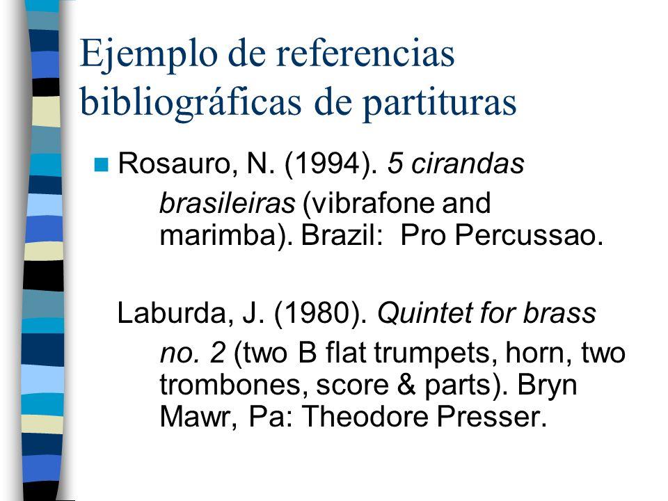 Ejemplo de referencias bibliográficas de partituras Rosauro, N. (1994). 5 cirandas brasileiras (vibrafone and marimba). Brazil: Pro Percussao. Laburda