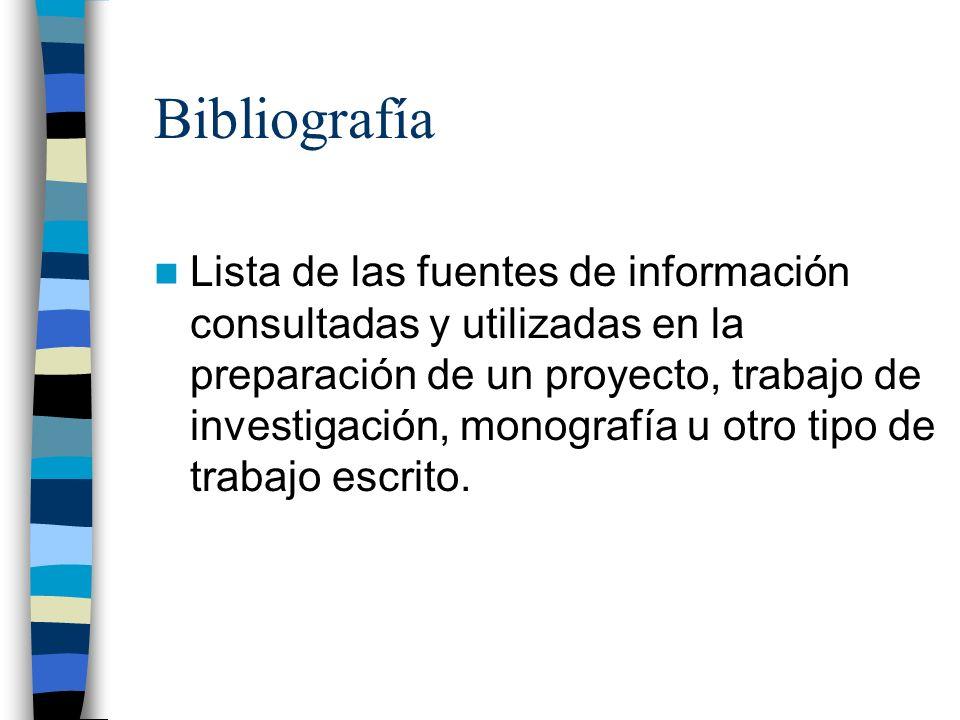 Bibliografía Lista de las fuentes de información consultadas y utilizadas en la preparación de un proyecto, trabajo de investigación, monografía u otr