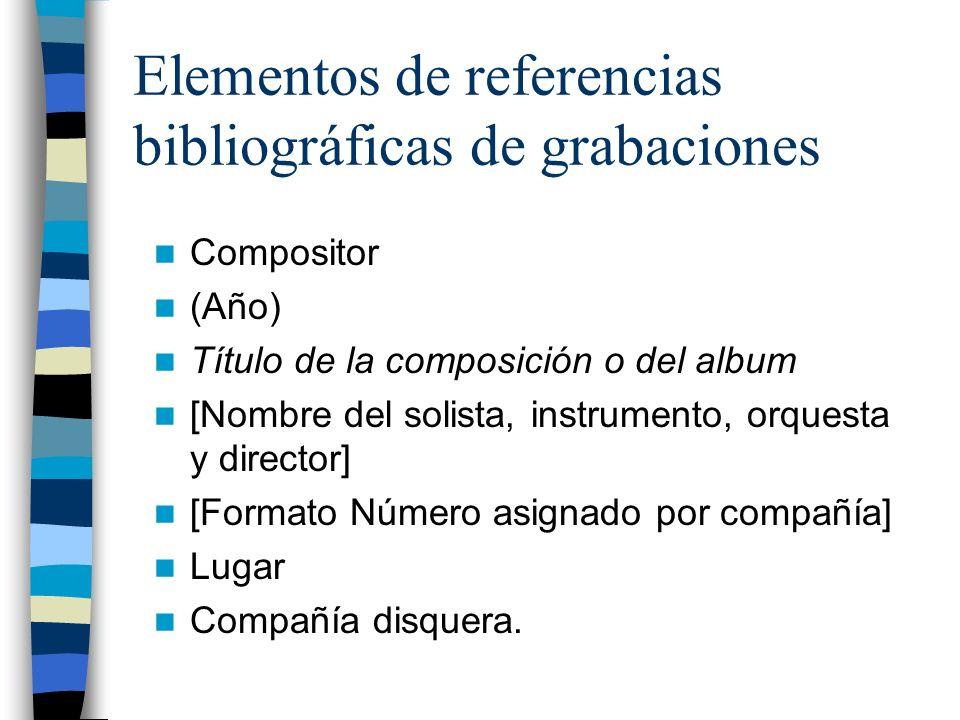 Elementos de referencias bibliográficas de grabaciones Compositor (Año) Título de la composición o del album [Nombre del solista, instrumento, orquesta y director] [Formato Número asignado por compañía] Lugar Compañía disquera.