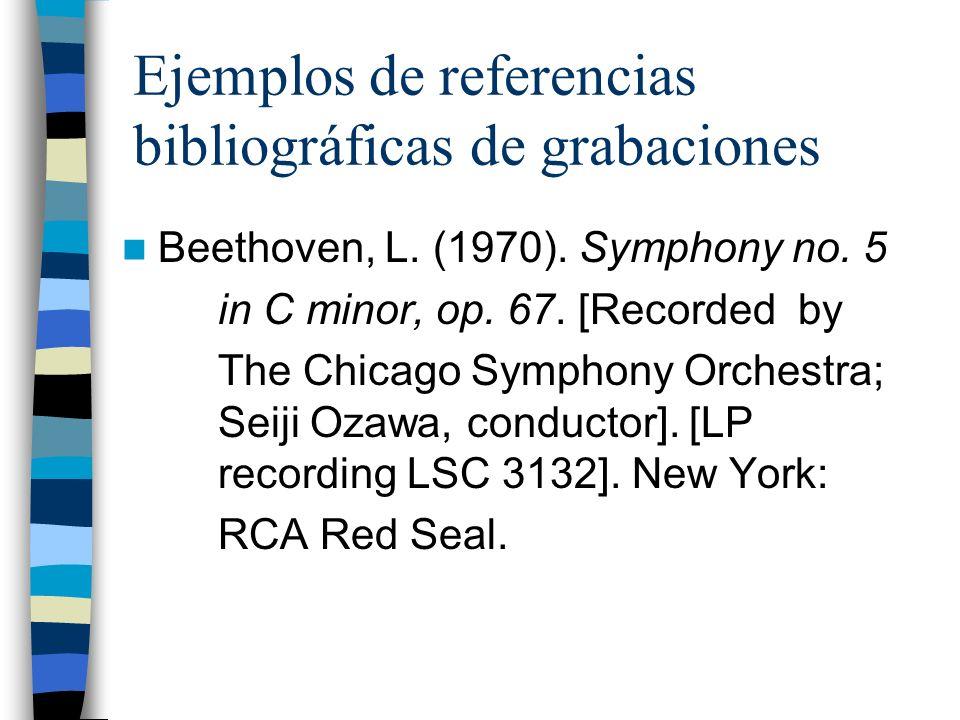 Ejemplos de referencias bibliográficas de grabaciones Beethoven, L. (1970). Symphony no. 5 in C minor, op. 67. [Recorded by The Chicago Symphony Orche
