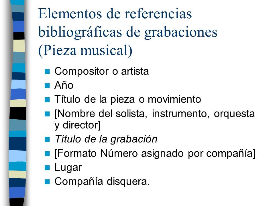 Elementos de referencias bibliográficas de grabaciones (Pieza musical) Compositor o artista Año Título de la pieza o movimiento [Nombre del solista, instrumento, orquesta y director] Título de la grabación [Formato Número asignado por compañía] Lugar Compañía disquera.