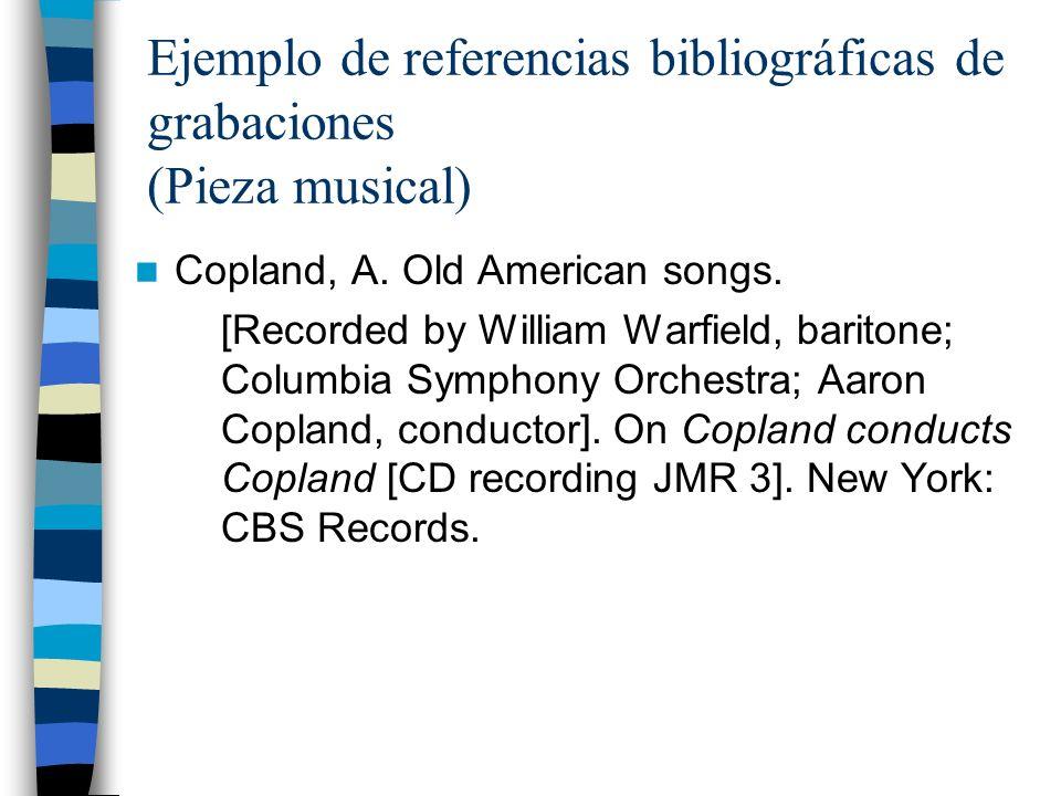 Ejemplo de referencias bibliográficas de grabaciones (Pieza musical) Copland, A. Old American songs. [Recorded by William Warfield, baritone; Columbia