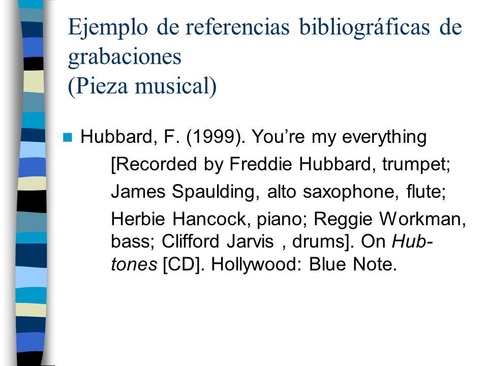Ejemplo de referencias bibliográficas de grabaciones (Pieza musical) Hubbard, F. (1999). Youre my everything [Recorded by Freddie Hubbard, trumpet; Ja
