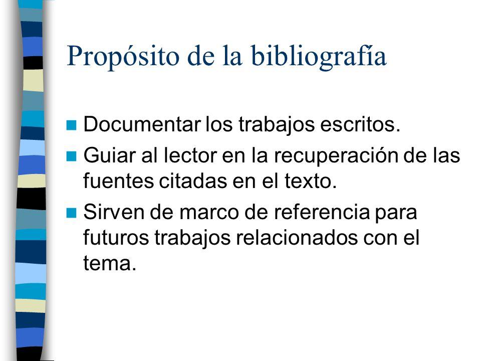 Propósito de la bibliografía Documentar los trabajos escritos. Guiar al lector en la recuperación de las fuentes citadas en el texto. Sirven de marco