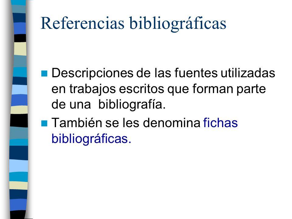 Referencias bibliográficas Descripciones de las fuentes utilizadas en trabajos escritos que forman parte de una bibliografía. También se les denomina