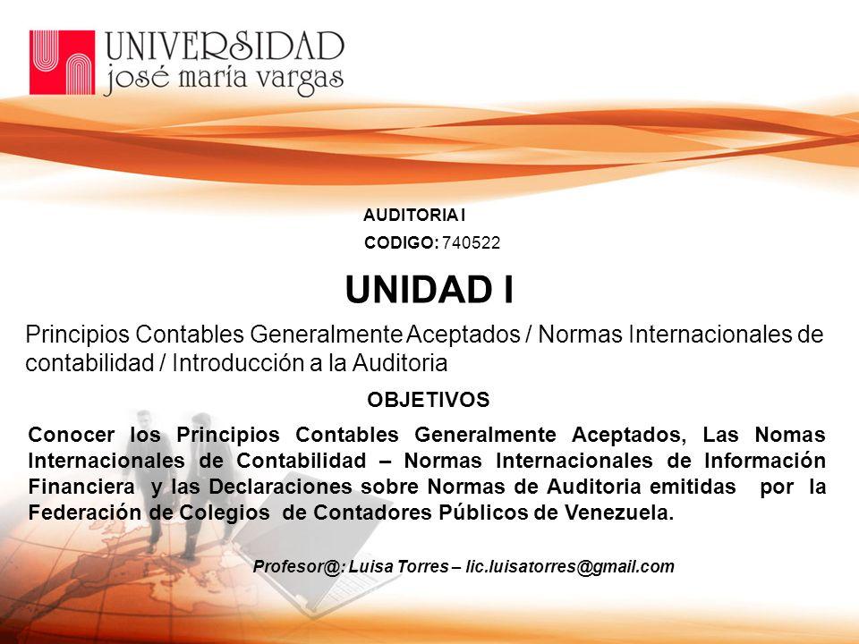 UNIDAD I OBJETIVOS Principios Contables Generalmente Aceptados / Normas Internacionales de contabilidad / Introducción a la Auditoria Conocer los Prin