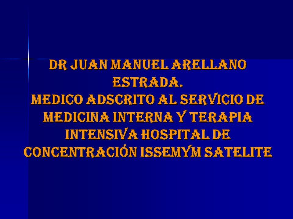 DR JUAN MANUEL ARELLANO ESTRADA. MEDICO ADSCRITO AL SERVICIO DE MEDICINA INTERNA Y TERAPIA INTENSIVA HOSPITAL DE CONCENTRACIÓN ISSEMYM SATELITE