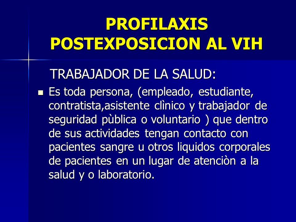 PROFILAXIS POSTEXPOSICION AL VIH TRABAJADOR DE LA SALUD: TRABAJADOR DE LA SALUD: Es toda persona, (empleado, estudiante, contratista,asistente clìnico