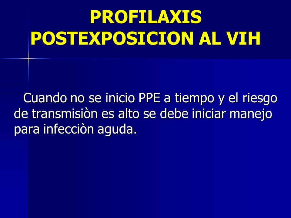 PROFILAXIS POSTEXPOSICION AL VIH Cuando no se inicio PPE a tiempo y el riesgo de transmisiòn es alto se debe iniciar manejo para infecciòn aguda. Cuan