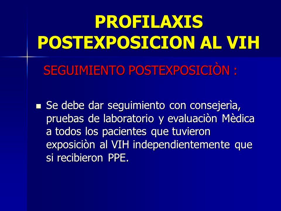 PROFILAXIS POSTEXPOSICION AL VIH SEGUIMIENTO POSTEXPOSICIÒN : SEGUIMIENTO POSTEXPOSICIÒN : Se debe dar seguimiento con consejerìa, pruebas de laborato