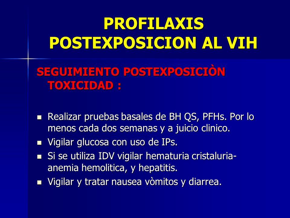 PROFILAXIS POSTEXPOSICION AL VIH SEGUIMIENTO POSTEXPOSICIÒN TOXICIDAD : Realizar pruebas basales de BH QS, PFHs. Por lo menos cada dos semanas y a jui