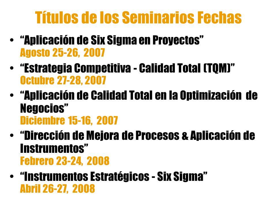 Títulos de los Seminarios Fechas Aplicación de Six Sigma en Proyectos Agosto 25-26, 2007 Estrategia Competitiva - Calidad Total (TQM) Octubre 27-28, 2
