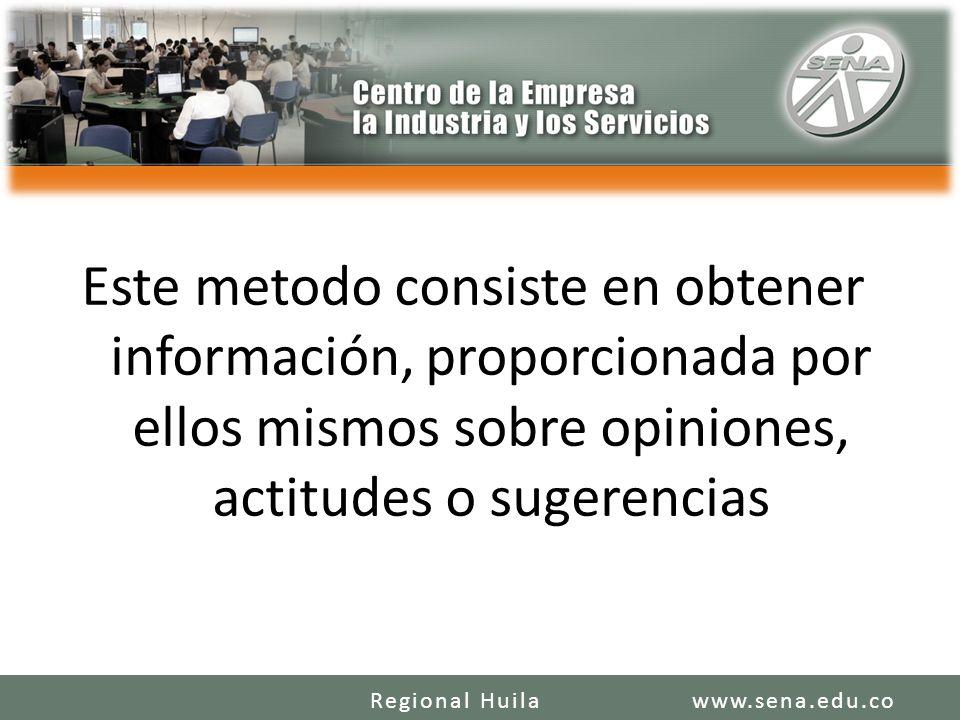 Este metodo consiste en obtener información, proporcionada por ellos mismos sobre opiniones, actitudes o sugerencias www.sena.edu.coRegional Huila