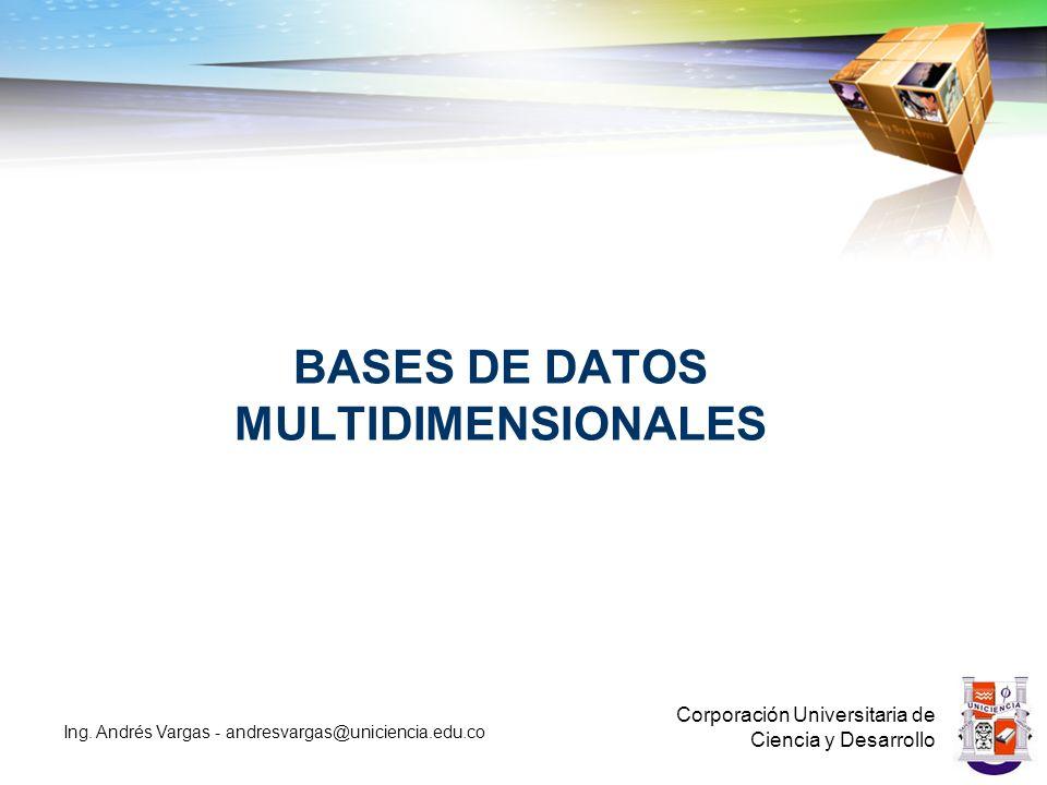 BASES DE DATOS MULTIDIMENSIONALES Corporación Universitaria de Ciencia y Desarrollo Ing.