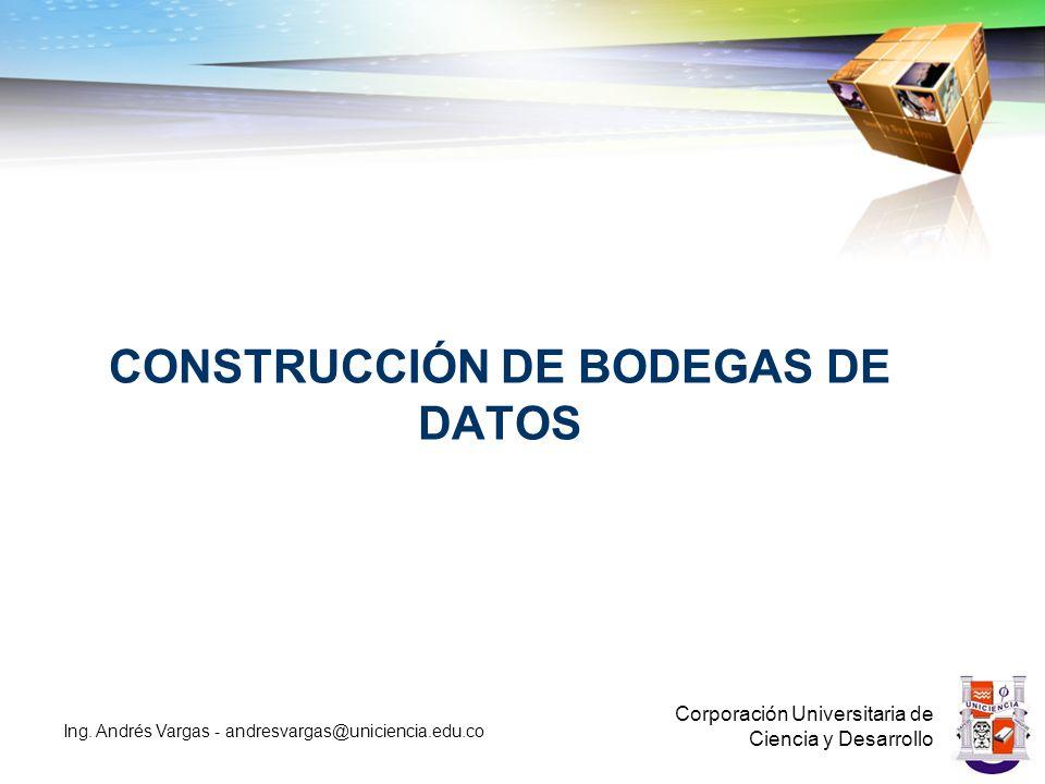 CONSTRUCCIÓN DE BODEGAS DE DATOS Corporación Universitaria de Ciencia y Desarrollo Ing.