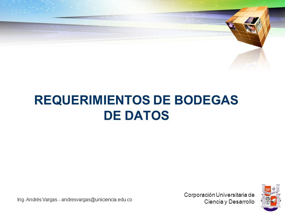 REQUERIMIENTOS DE BODEGAS DE DATOS Corporación Universitaria de Ciencia y Desarrollo Ing.