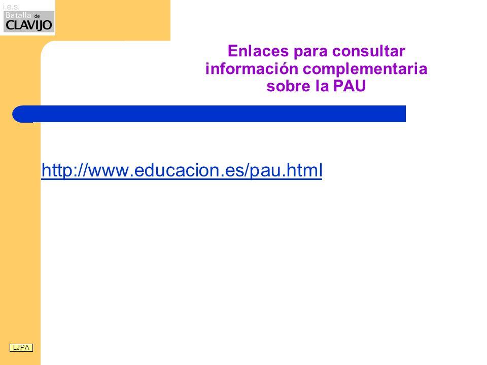 Enlaces para consultar información complementaria sobre la PAU http://www.educacion.es/pau.html LJPA