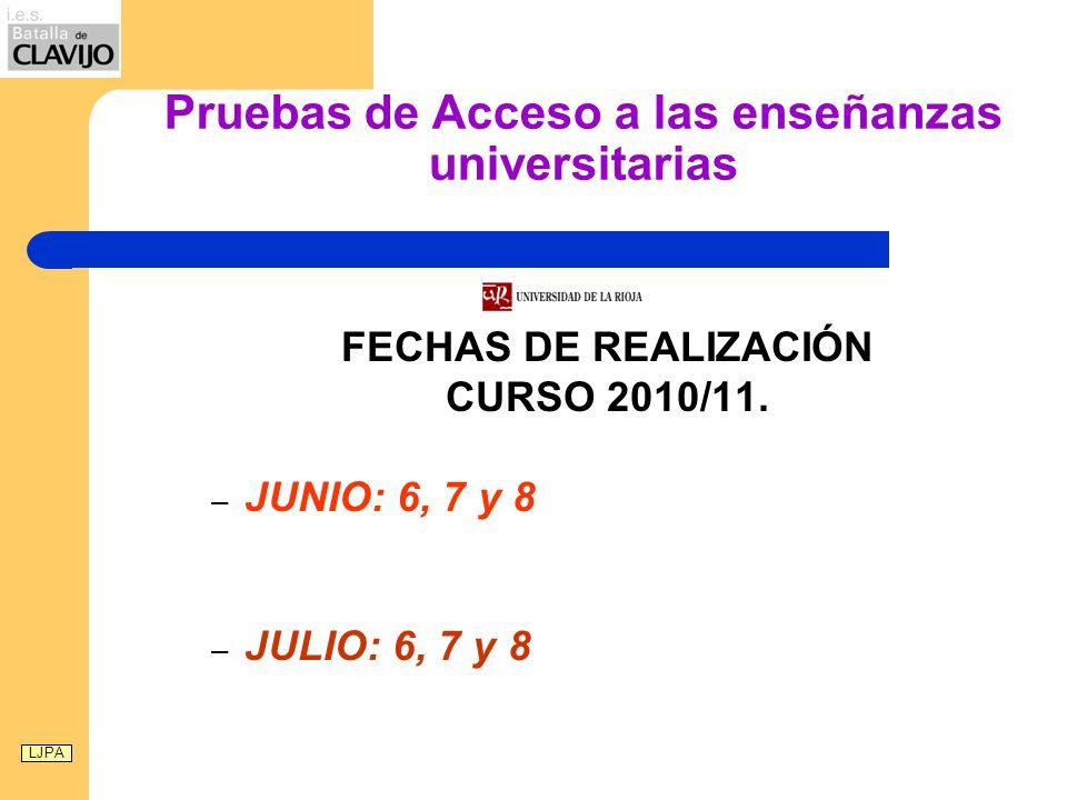 Pruebas de Acceso a las enseñanzas universitarias FECHAS DE REALIZACIÓN CURSO 2010/11. – JUNIO: 6, 7 y 8 – JULIO: 6, 7 y 8 LJPA