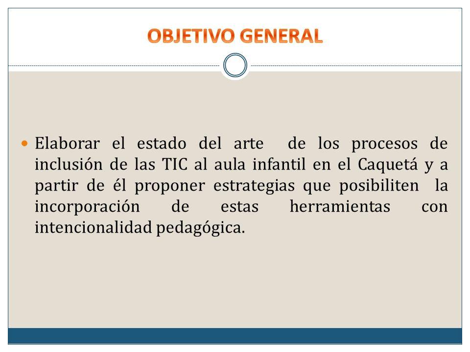 Elaborar el estado del arte de los procesos de inclusión de las TIC al aula infantil en el Caquetá y a partir de él proponer estrategias que posibiliten la incorporación de estas herramientas con intencionalidad pedagógica.
