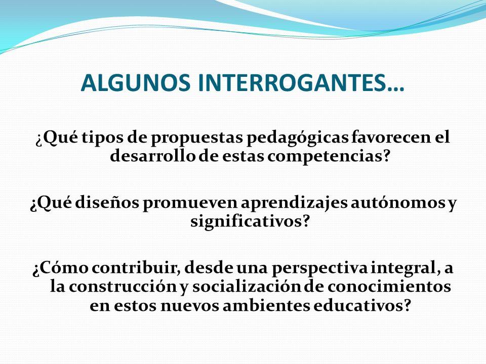 ALGUNOS INTERROGANTES… ¿Qué tipos de propuestas pedagógicas favorecen el desarrollo de estas competencias? ¿Qué diseños promueven aprendizajes autónom