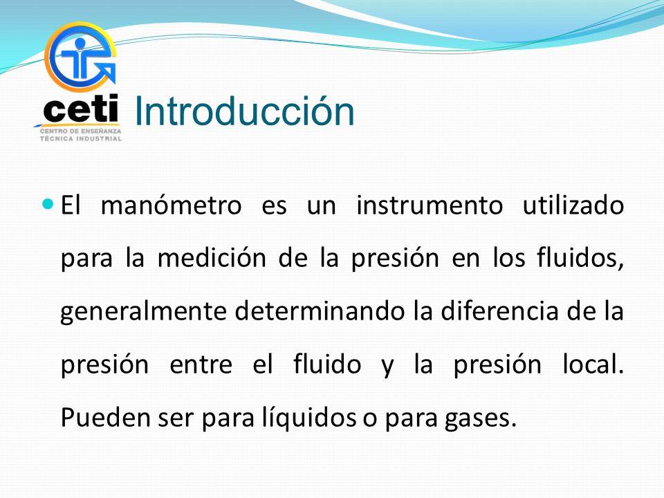 Introducción El manómetro es un instrumento utilizado para la medición de la presión en los fluidos, generalmente determinando la diferencia de la presión entre el fluido y la presión local.