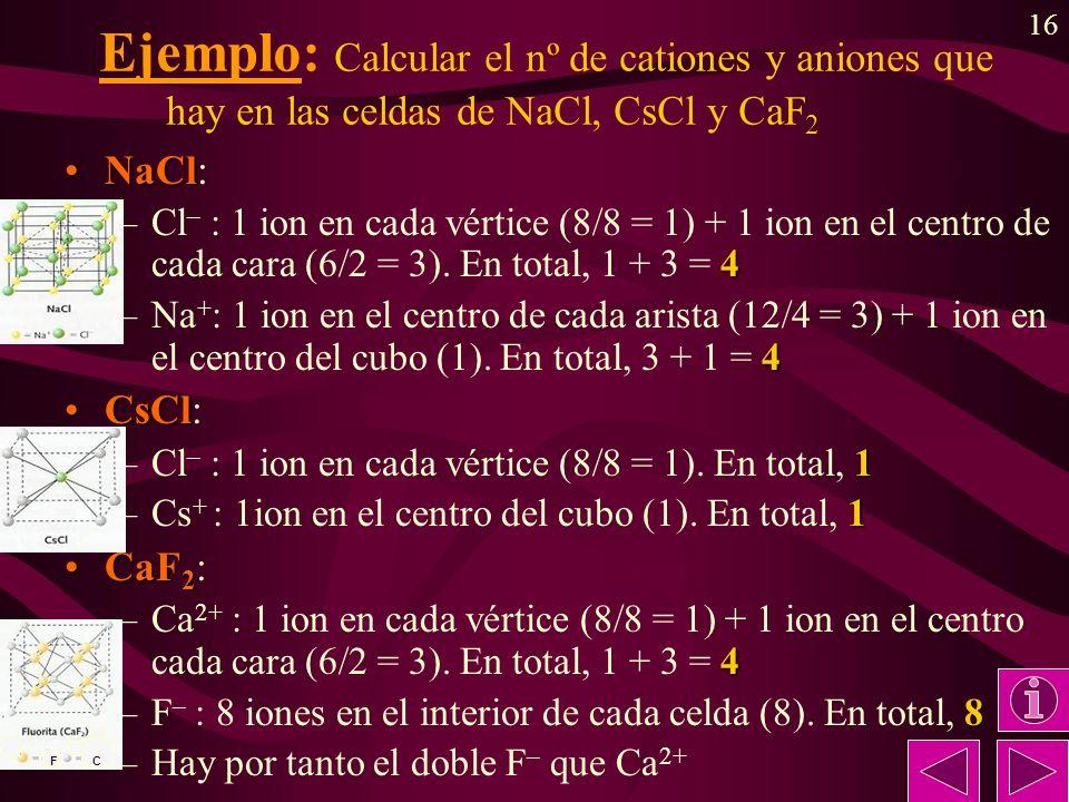 16 Ejemplo: Calcular el nº de cationes y aniones que hay en las celdas de NaCl, CsCl y CaF 2 NaClNaCl: 4 –Cl – : 1 ion en cada vértice (8/8 = 1) + 1 ion en el centro de cada cara (6/2 = 3).