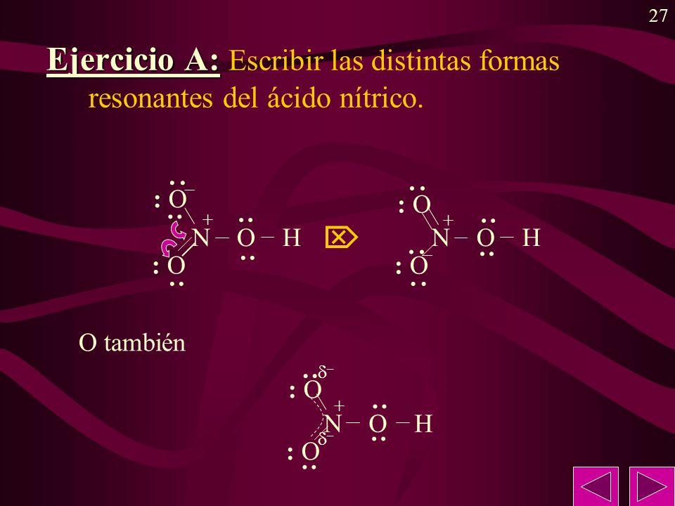 27 Ejercicio A: Ejercicio A: Escribir las distintas formas resonantes del ácido nítrico. + N O H : O · ·· · · ·· · – · ·· · · ·· · · ·· · N O H : O +