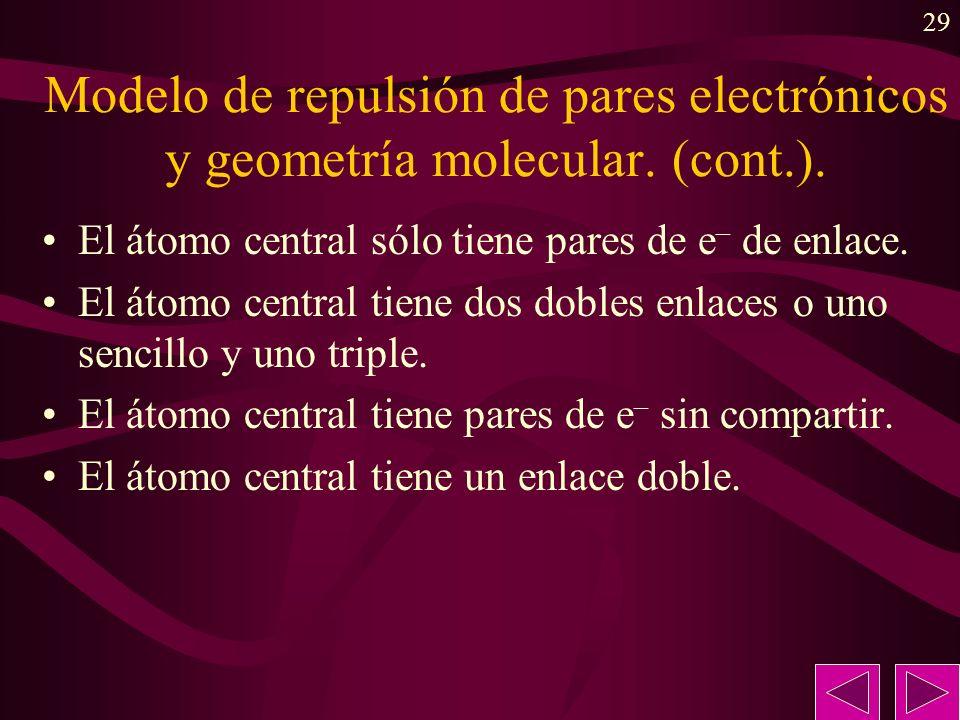 29 Modelo de repulsión de pares electrónicos y geometría molecular. (cont.). El átomo central sólo tiene pares de e – de enlace. El átomo central tien