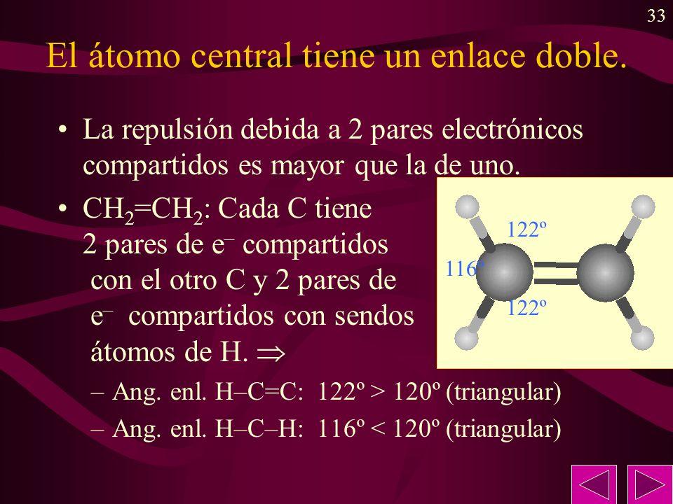 33 El átomo central tiene un enlace doble. La repulsión debida a 2 pares electrónicos compartidos es mayor que la de uno. CH 2 =CH 2 : Cada C tiene 2