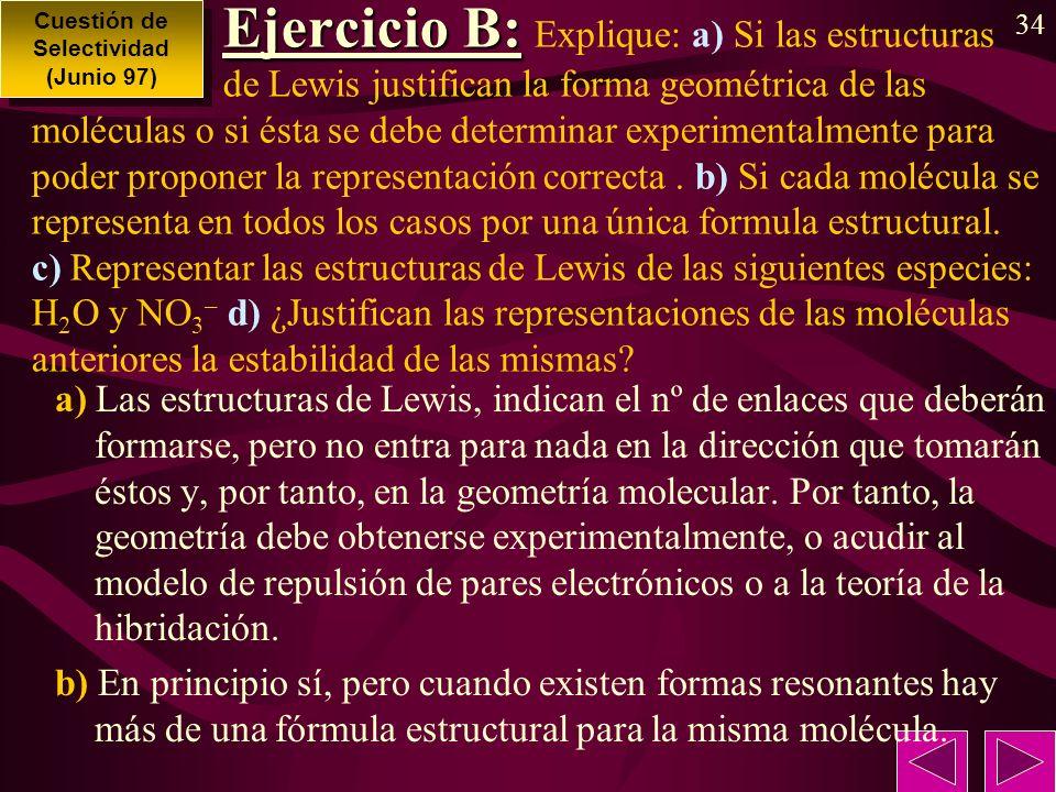 34 Ejercicio B: Ejercicio B: Explique: a) Si las estructuras de Lewis justifican la forma geométrica de las moléculas o si ésta se debe determinar experimentalmente para poder proponer la representación correcta.