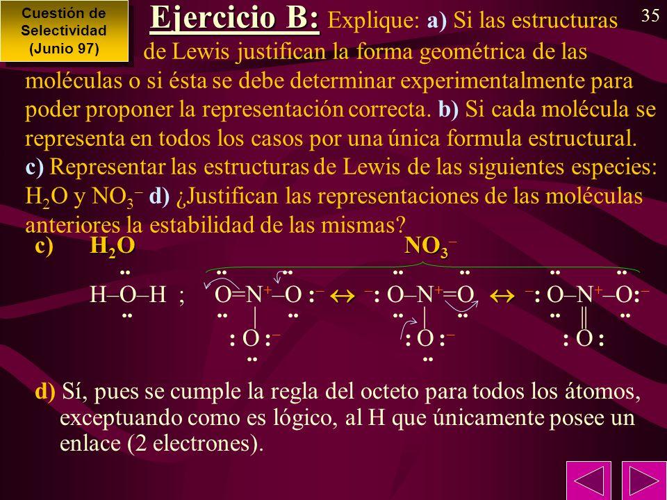 35 Ejercicio B: Ejercicio B: Explique: a) Si las estructuras de Lewis justifican la forma geométrica de las moléculas o si ésta se debe determinar experimentalmente para poder proponer la representación correcta.