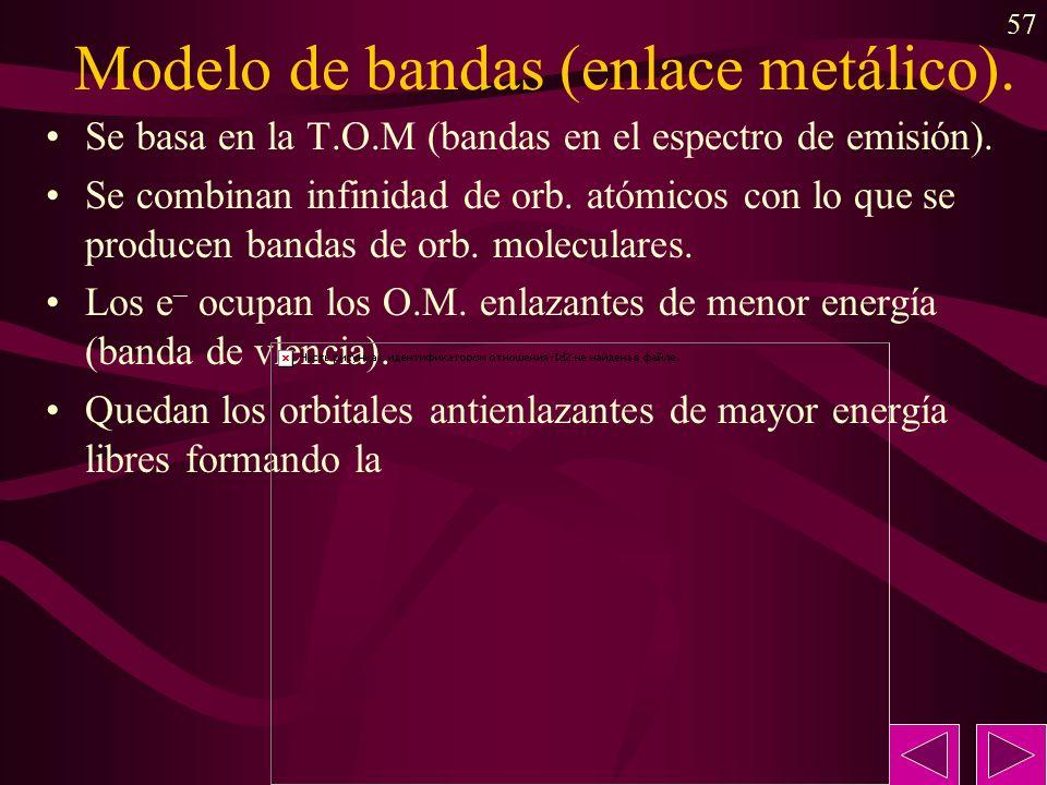 57 Modelo de bandas (enlace metálico). Se basa en la T.O.M (bandas en el espectro de emisión). Se combinan infinidad de orb. atómicos con lo que se pr