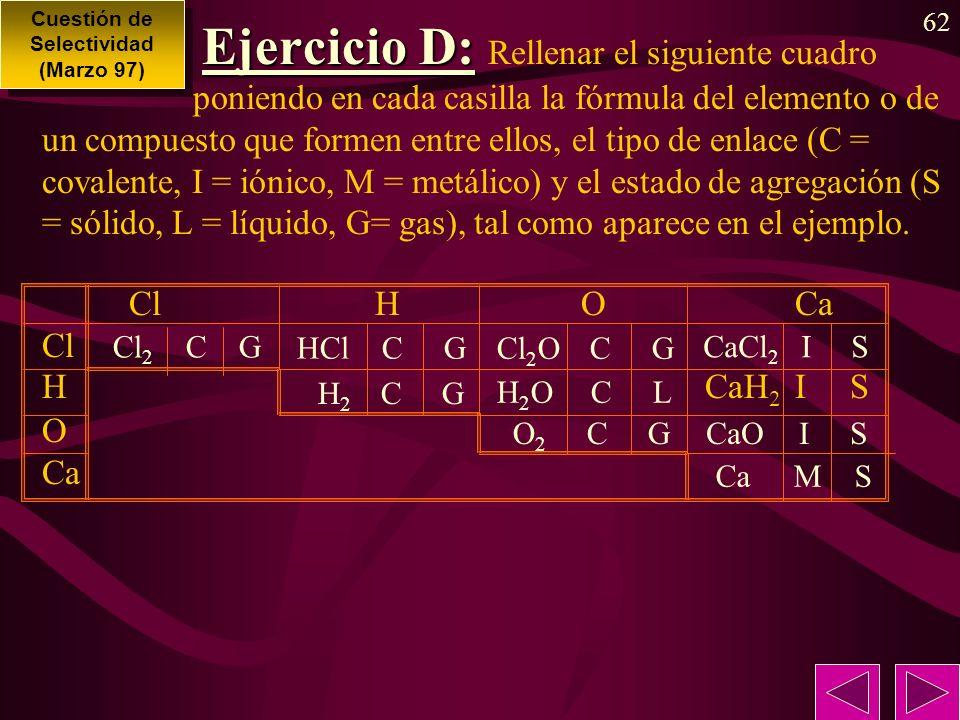 62 Ejercicio D: Ejercicio D: Rellenar el siguiente cuadro poniendo en cada casilla la fórmula del elemento o de un compuesto que formen entre ellos, el tipo de enlace (C = covalente, I = iónico, M = metálico) y el estado de agregación (S = sólido, L = líquido, G= gas), tal como aparece en el ejemplo.